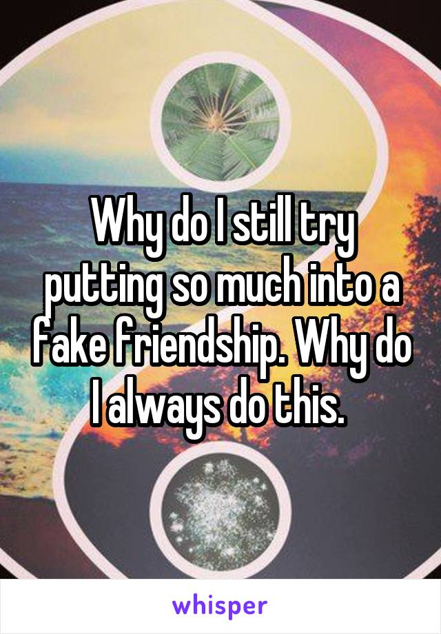 Why do I still try putting so much into a fake friendship. Why do I always do this.