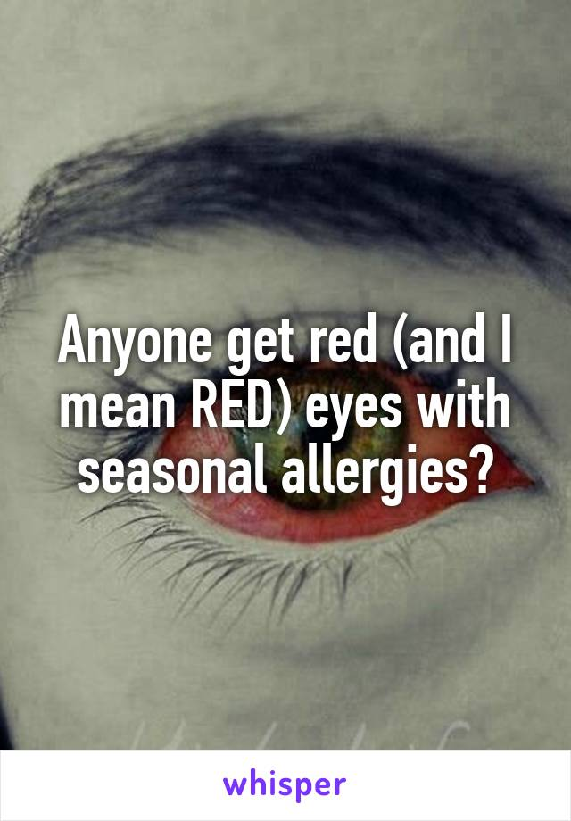 Anyone get red (and I mean RED) eyes with seasonal allergies?