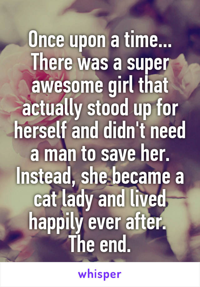 Once upon a time... There was a super awesome girl that actually stood up for herself and didn't need a man to save her. Instead, she became a cat lady and lived happily ever after.  The end.