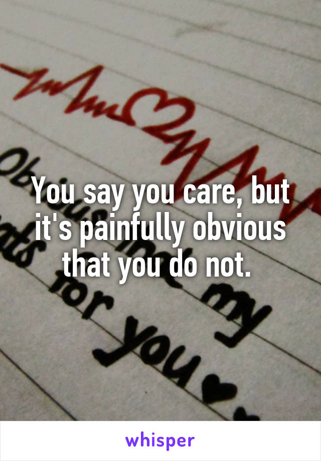 You say you care, but it's painfully obvious that you do not.