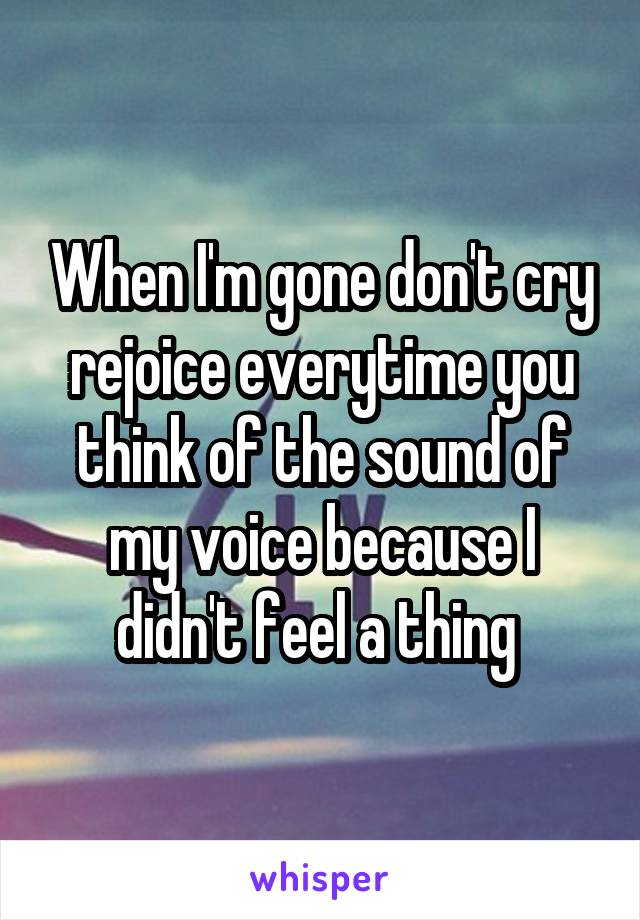 When I'm gone don't cry rejoice everytime you think of the sound of my voice because I didn't feel a thing