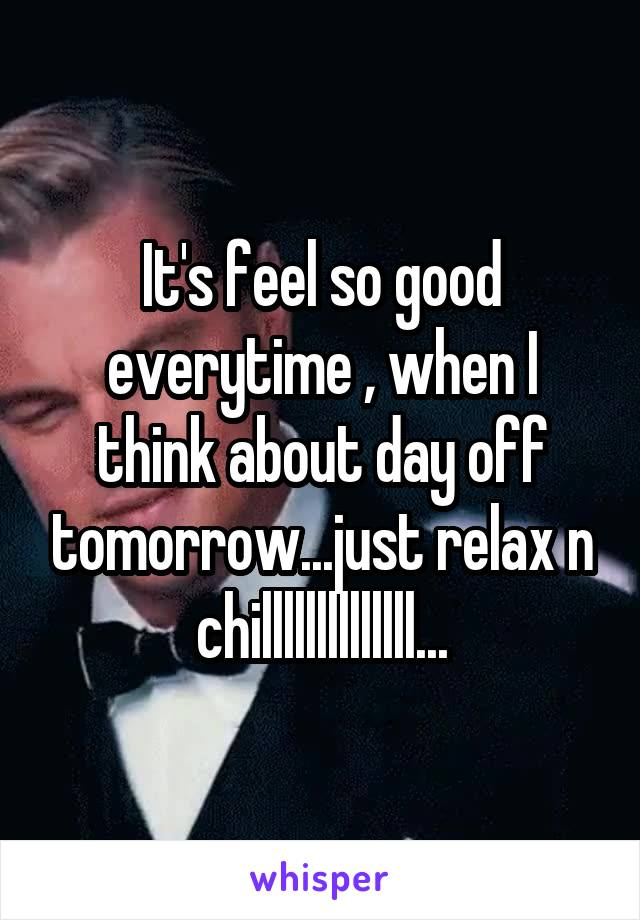 It's feel so good everytime , when I think about day off tomorrow...just relax n chillllllllllllll...