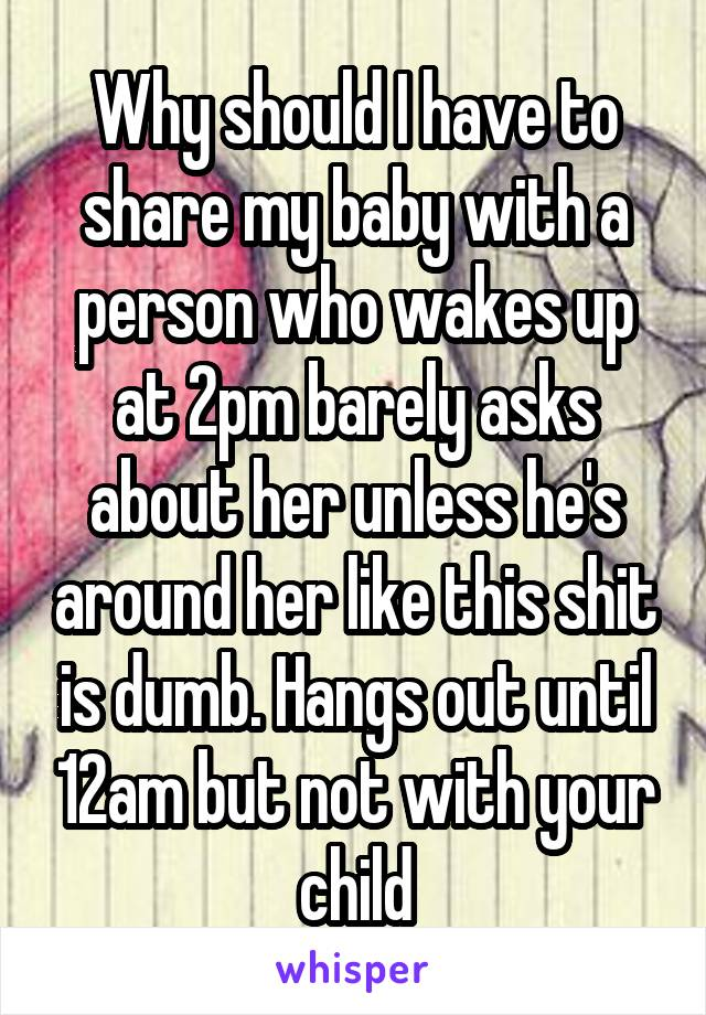 Why should I have to share my baby with a person who wakes up at 2pm barely asks about her unless he's around her like this shit is dumb. Hangs out until 12am but not with your child