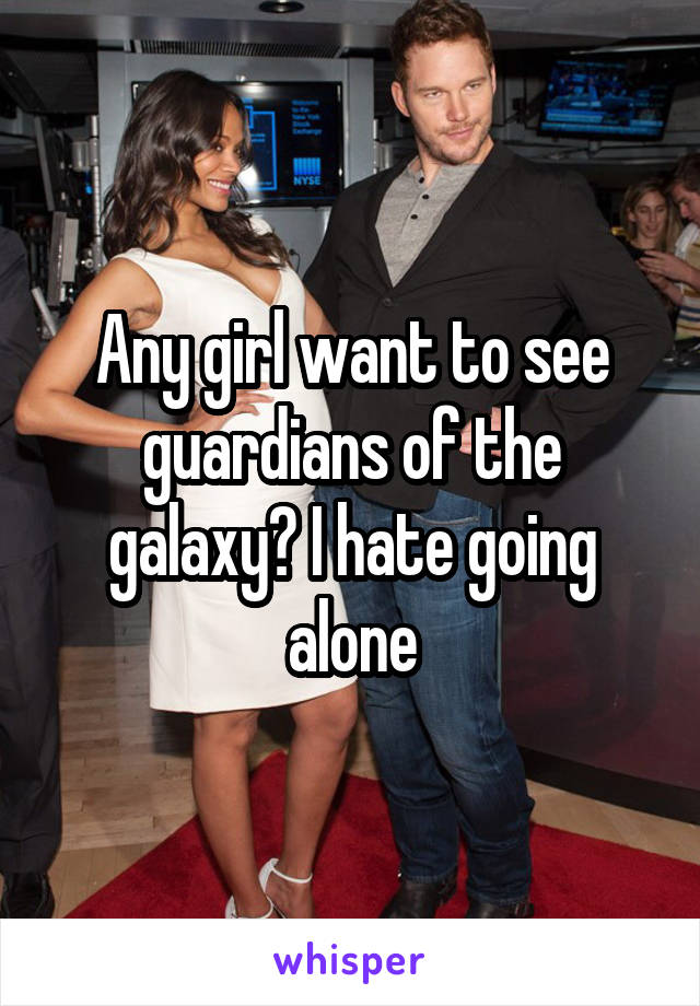 Any girl want to see guardians of the galaxy? I hate going alone