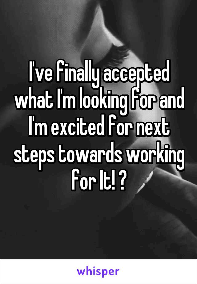 I've finally accepted what I'm looking for and I'm excited for next steps towards working for It! 😍