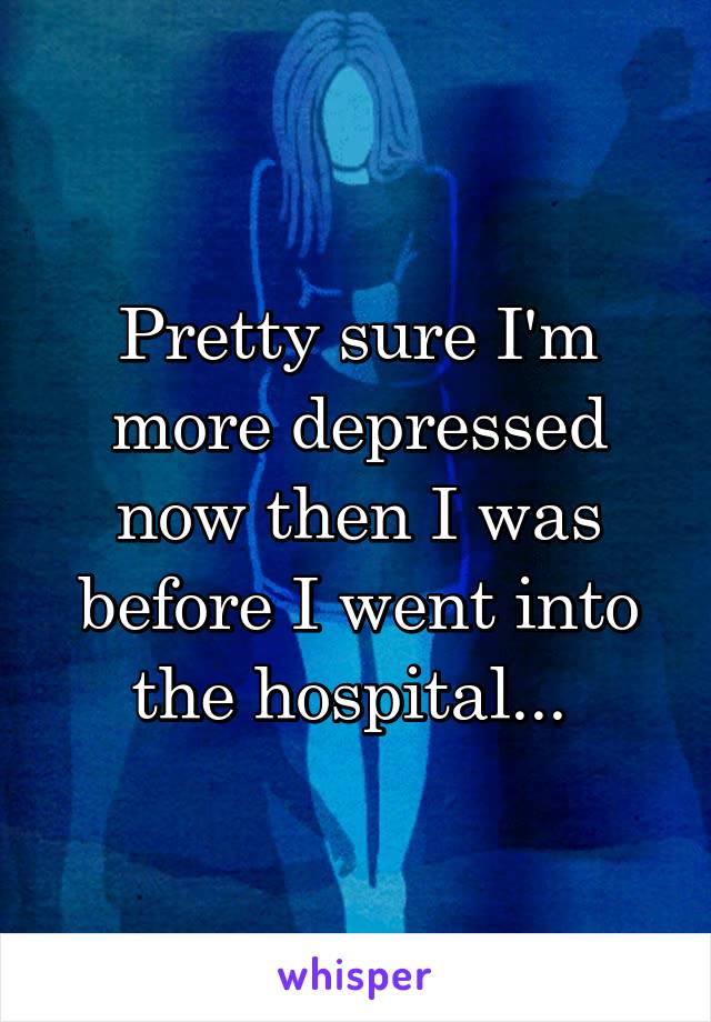 Pretty sure I'm more depressed now then I was before I went into the hospital...