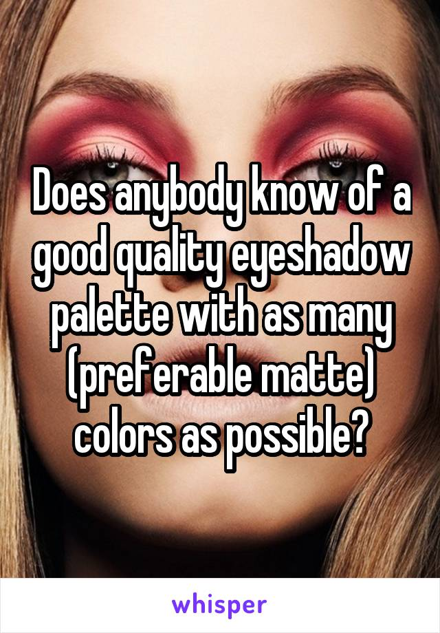 Does anybody know of a good quality eyeshadow palette with as many (preferable matte) colors as possible?