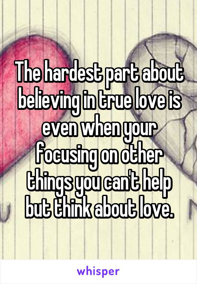 The hardest part about believing in true love is even when your focusing on other things you can't help but think about love.