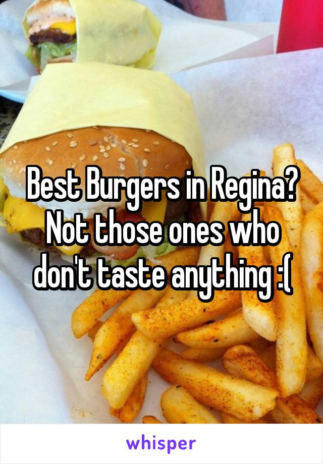Best Burgers in Regina? Not those ones who don't taste anything :(