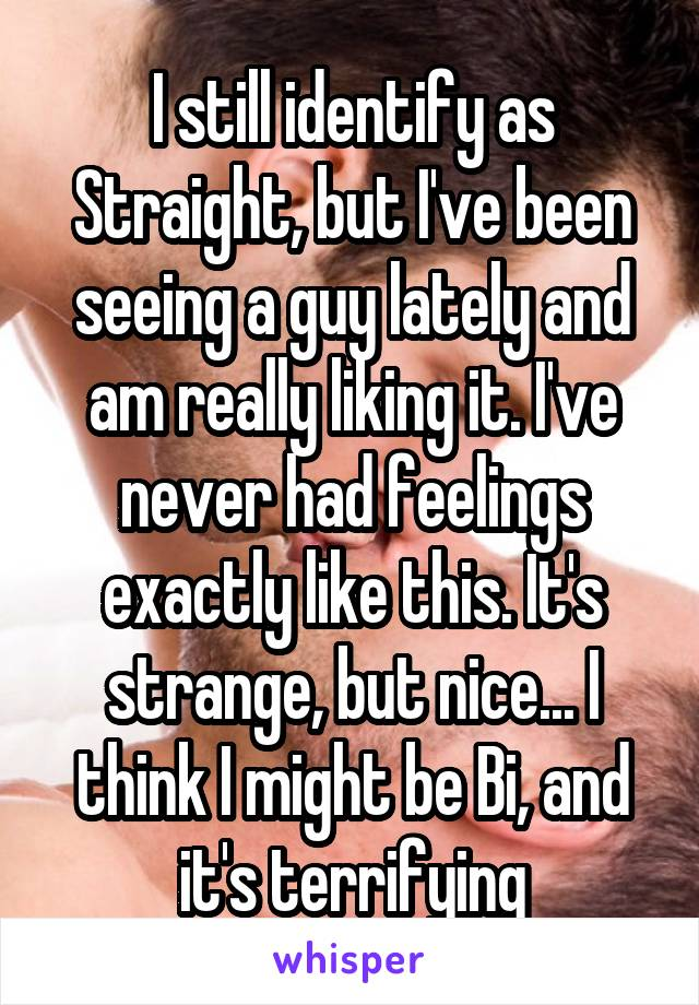 I still identify as Straight, but I've been seeing a guy lately and am really liking it. I've never had feelings exactly like this. It's strange, but nice... I think I might be Bi, and it's terrifying
