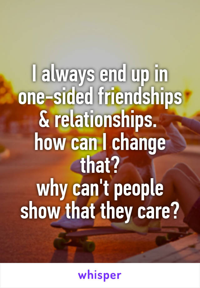 I always end up in one-sided friendships & relationships.  how can I change that? why can't people show that they care?