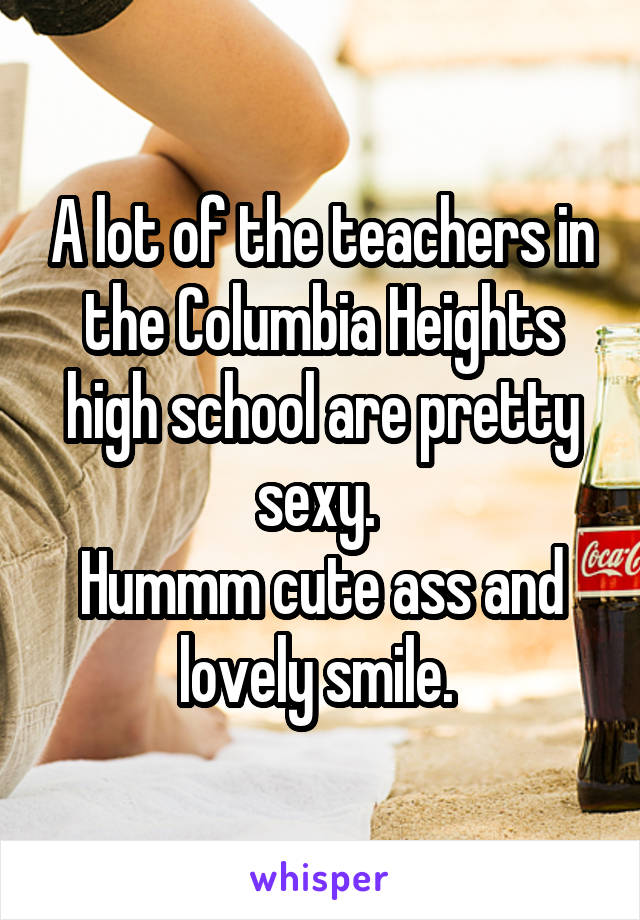A lot of the teachers in the Columbia Heights high school are pretty sexy.  Hummm cute ass and lovely smile.
