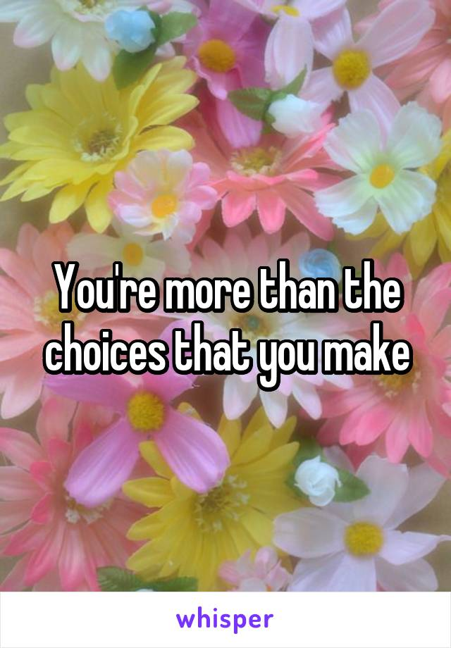 You're more than the choices that you make