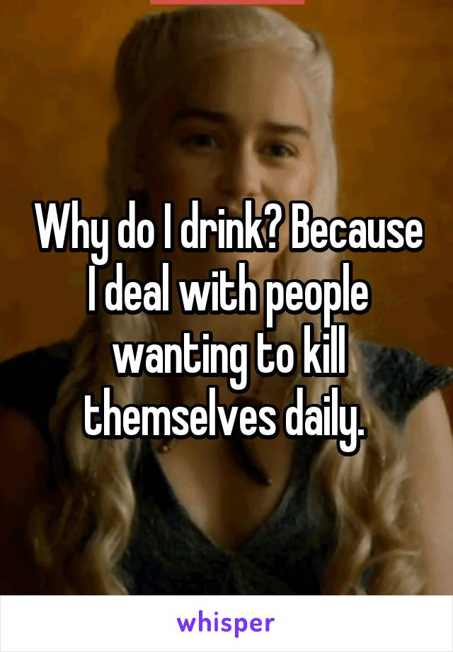 Why do I drink? Because I deal with people wanting to kill themselves daily.