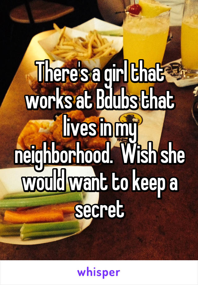 There's a girl that works at Bdubs that lives in my neighborhood.  Wish she would want to keep a secret