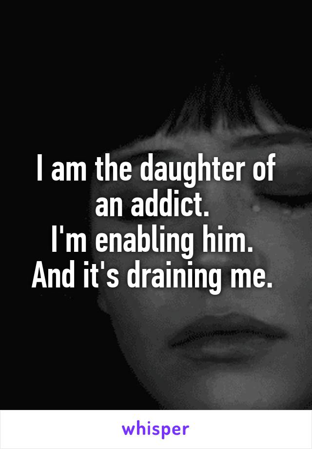 I am the daughter of an addict.  I'm enabling him.  And it's draining me.