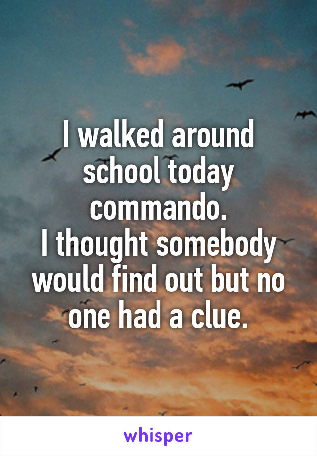 I walked around school today commando. I thought somebody would find out but no one had a clue.