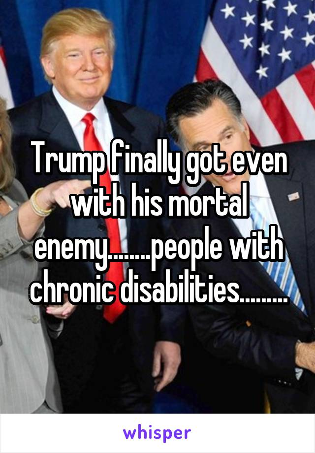 Trump finally got even with his mortal enemy........people with chronic disabilities.........