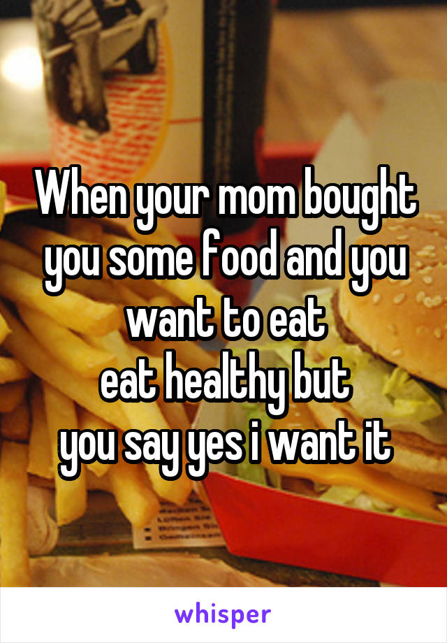When your mom bought you some food and you want to eat eat healthy but you say yes i want it