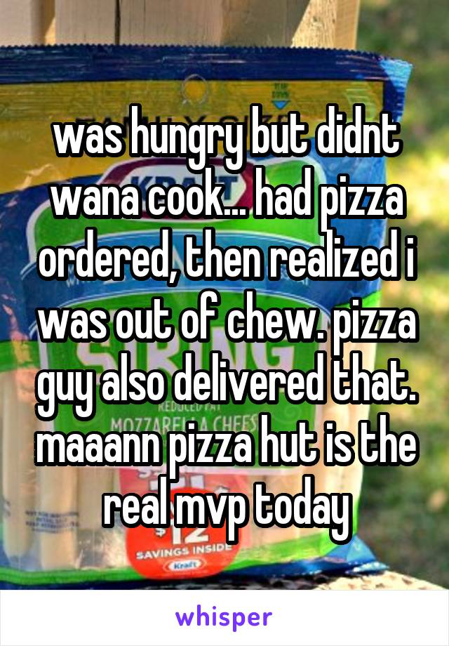 was hungry but didnt wana cook... had pizza ordered, then realized i was out of chew. pizza guy also delivered that. maaann pizza hut is the real mvp today