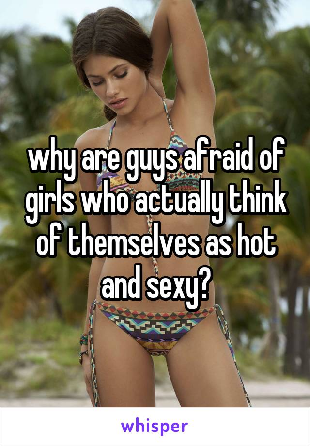 why are guys afraid of girls who actually think of themselves as hot and sexy?