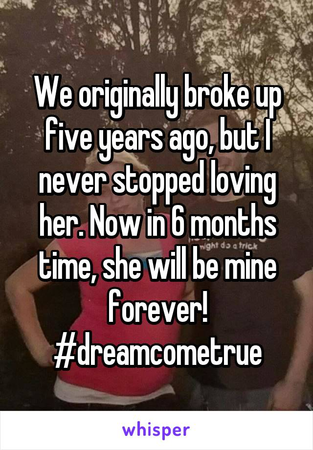 We originally broke up five years ago, but I never stopped loving her. Now in 6 months time, she will be mine forever! #dreamcometrue
