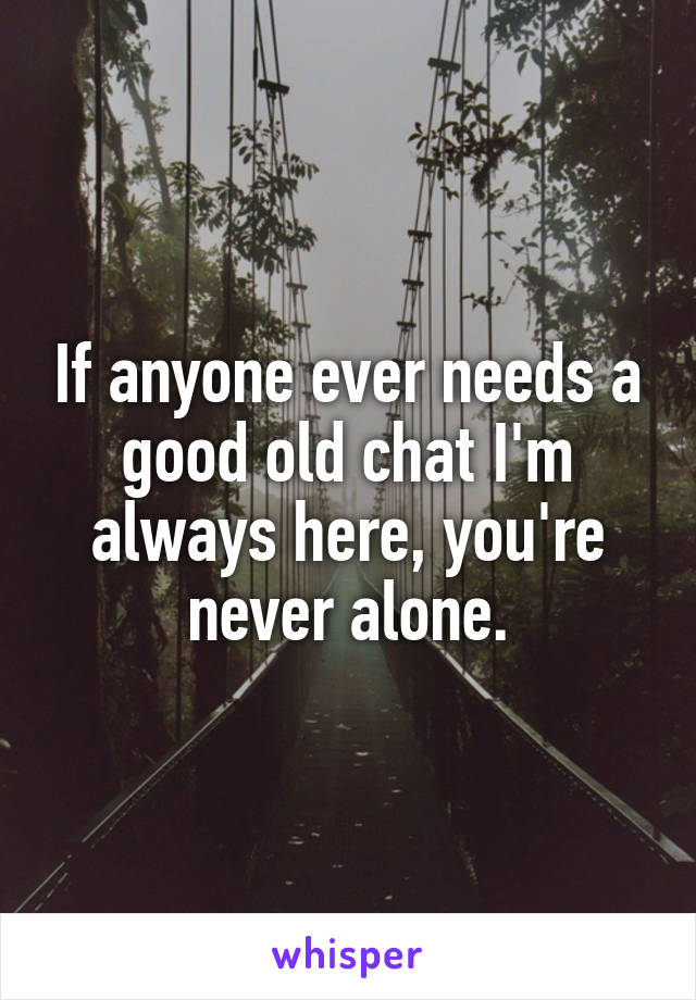 If anyone ever needs a good old chat I'm always here, you're never alone.