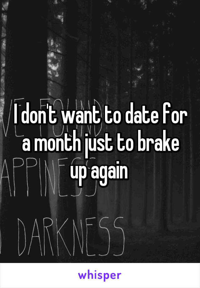 I don't want to date for a month just to brake up again