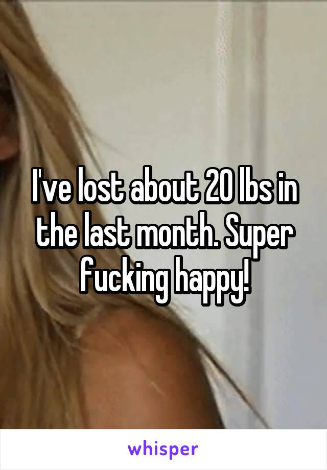I've lost about 20 lbs in the last month. Super fucking happy!
