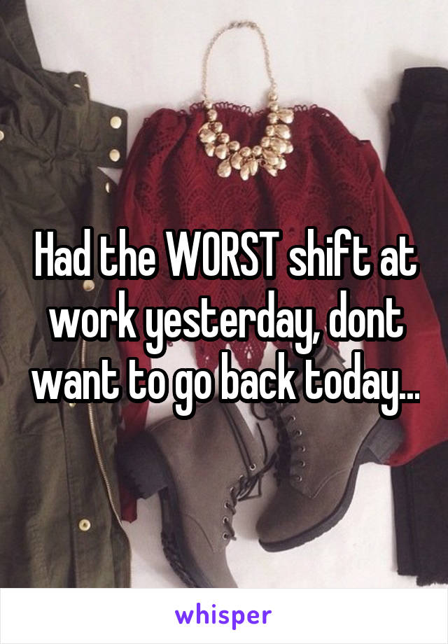 Had the WORST shift at work yesterday, dont want to go back today...