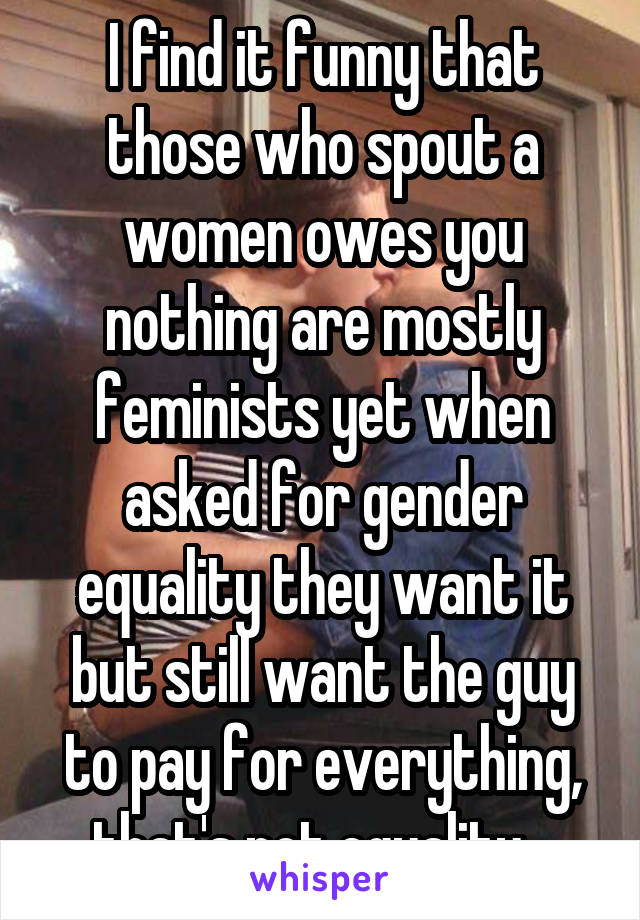 I find it funny that those who spout a women owes you nothing are mostly feminists yet when asked for gender equality they want it but still want the guy to pay for everything, that's not equality...