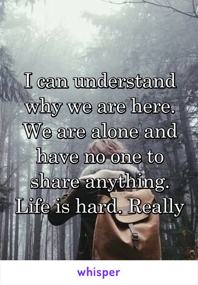 I can understand why we are here. We are alone and have no one to share anything. Life is hard. Really