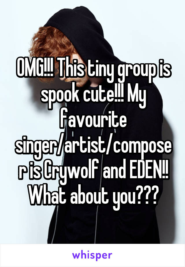 OMG!!! This tiny group is spook cute!!! My favourite singer/artist/composer is Crywolf and EDEN!! What about you???