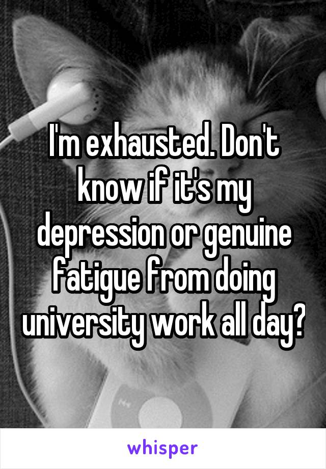 I'm exhausted. Don't know if it's my depression or genuine fatigue from doing university work all day?