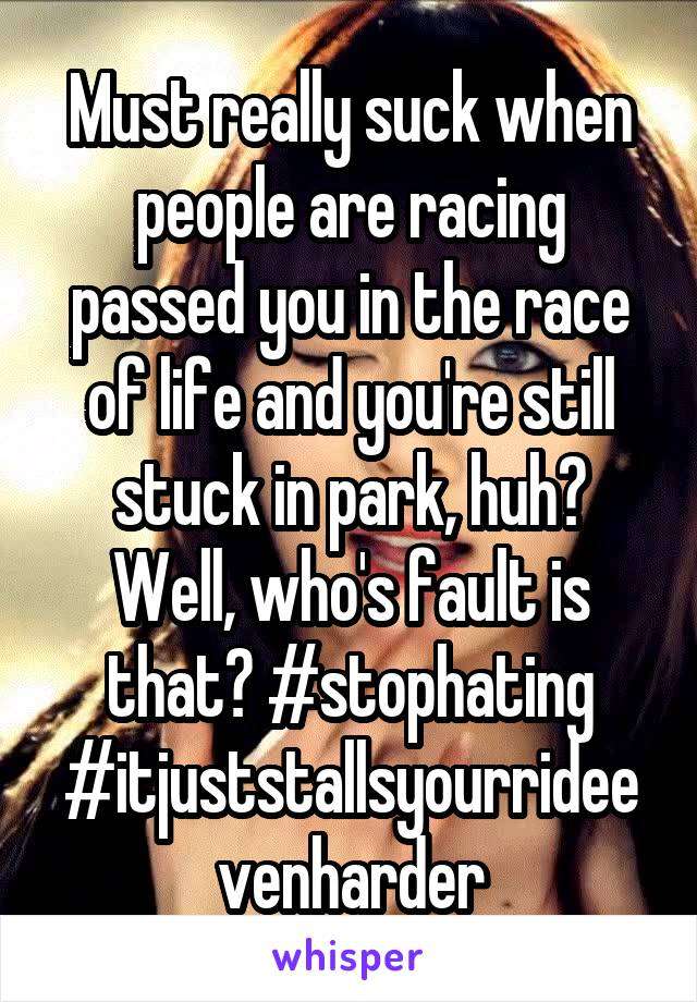 Must really suck when people are racing passed you in the race of life and you're still stuck in park, huh? Well, who's fault is that? #stophating #itjuststallsyourrideevenharder