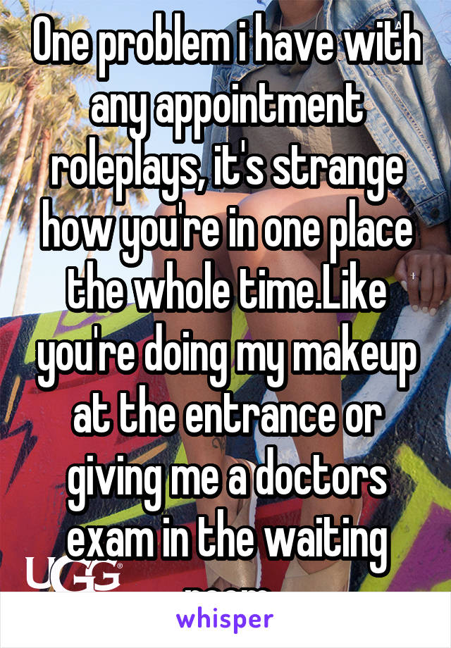 One problem i have with any appointment roleplays, it's strange how you're in one place the whole time.Like you're doing my makeup at the entrance or giving me a doctors exam in the waiting room
