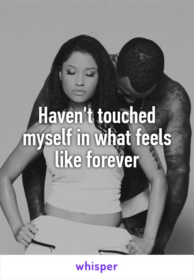 Haven't touched myself in what feels like forever