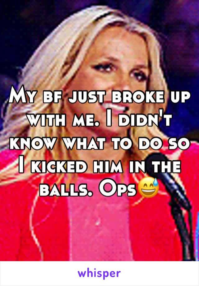 My bf just broke up with me. I didn't know what to do so I kicked him in the balls. Ops😅