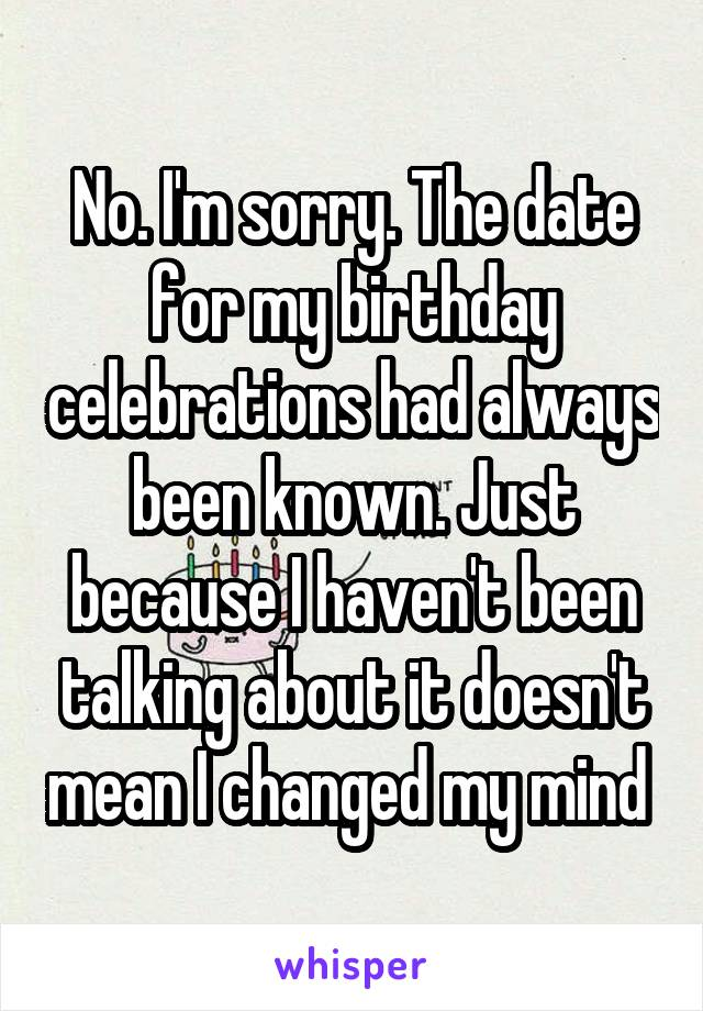 No. I'm sorry. The date for my birthday celebrations had always been known. Just because I haven't been talking about it doesn't mean I changed my mind