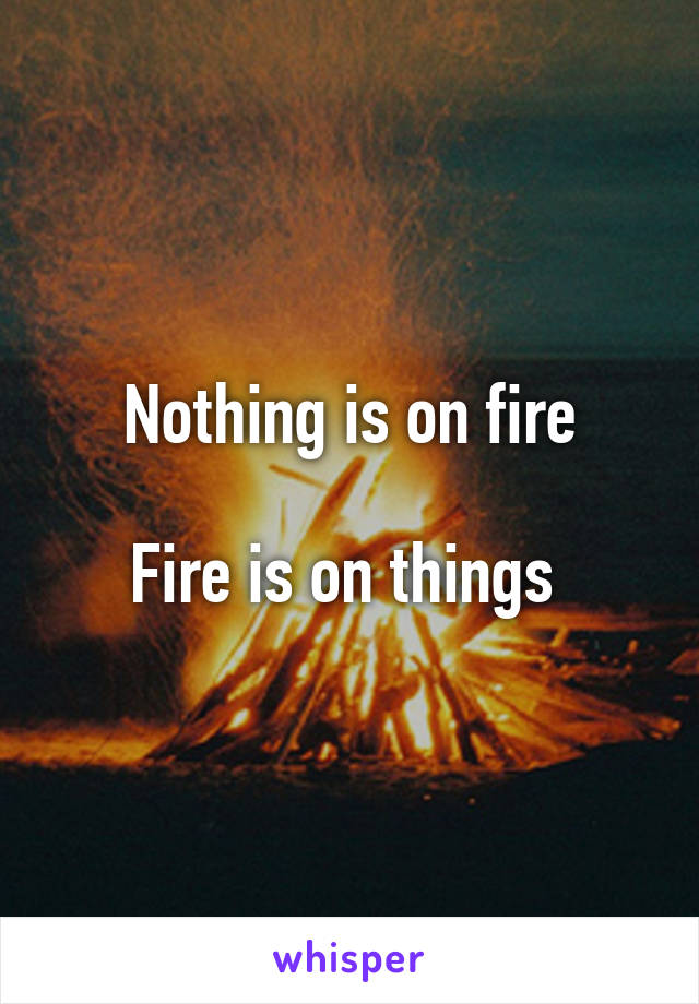 Nothing is on fire  Fire is on things