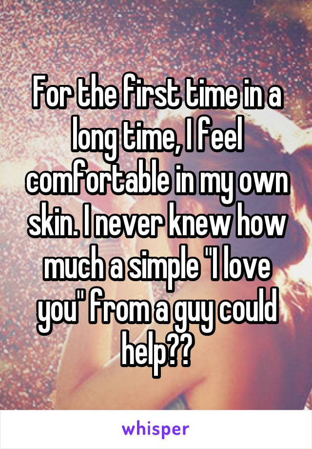 """For the first time in a long time, I feel comfortable in my own skin. I never knew how much a simple """"I love you"""" from a guy could help❤️"""