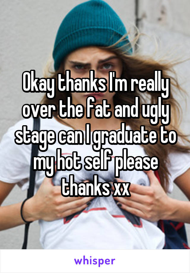 Okay thanks I'm really over the fat and ugly stage can I graduate to my hot self please thanks xx