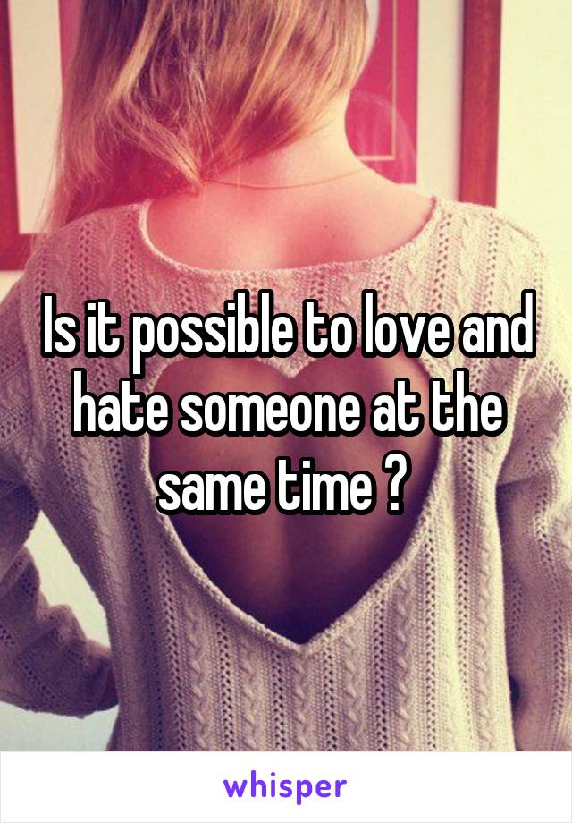 Is it possible to love and hate someone at the same time ?