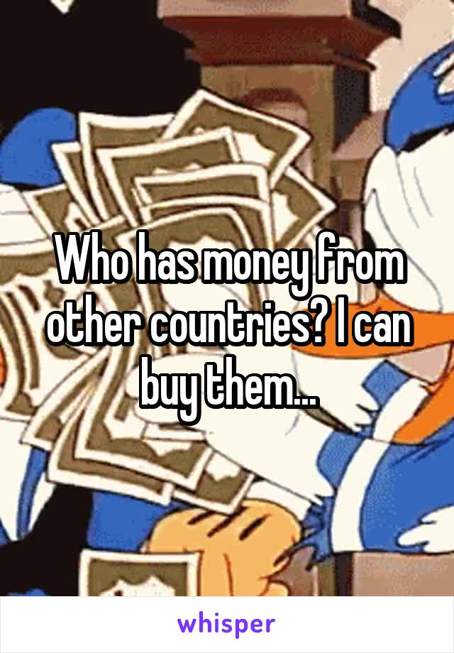 Who has money from other countries? I can buy them...