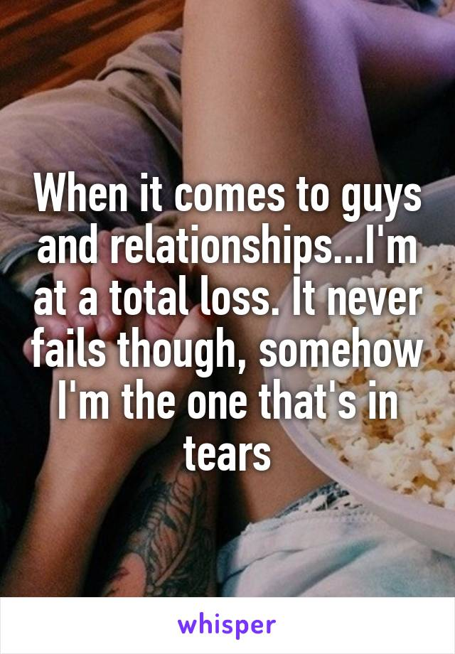 When it comes to guys and relationships...I'm at a total loss. It never fails though, somehow I'm the one that's in tears