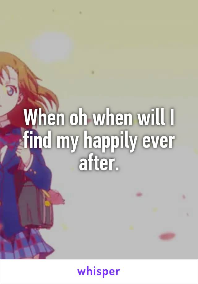 When oh when will I find my happily ever after.