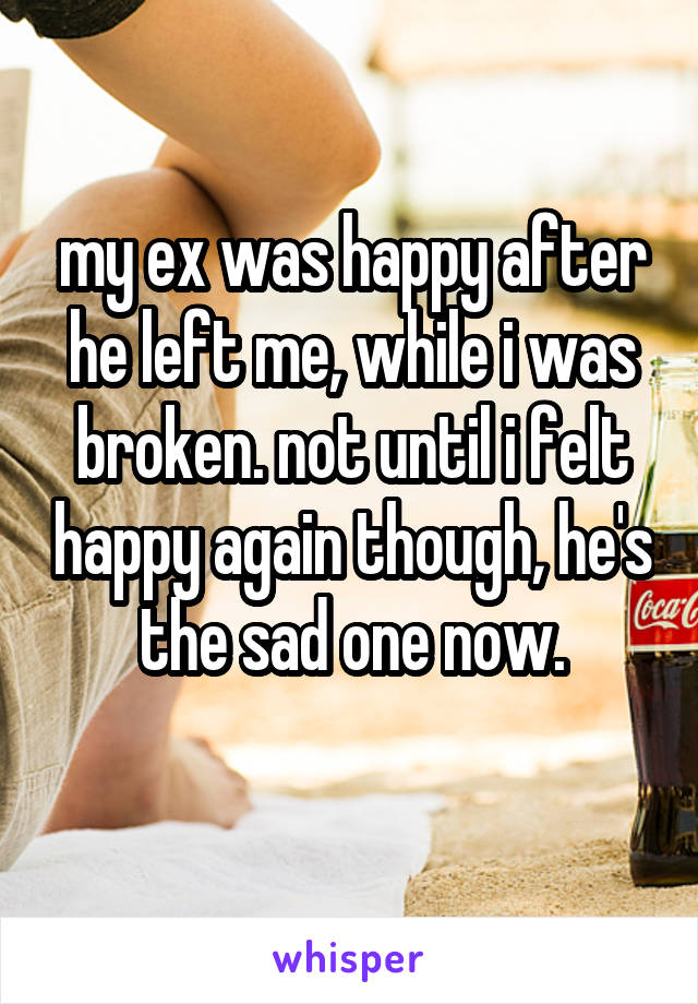 my ex was happy after he left me, while i was broken. not until i felt happy again though, he's the sad one now.