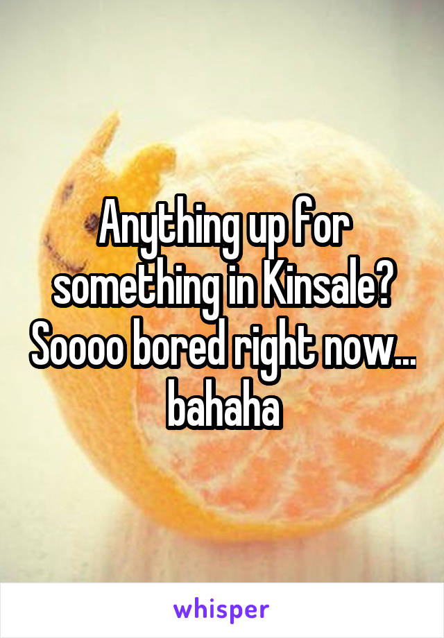 Anything up for something in Kinsale? Soooo bored right now... bahaha