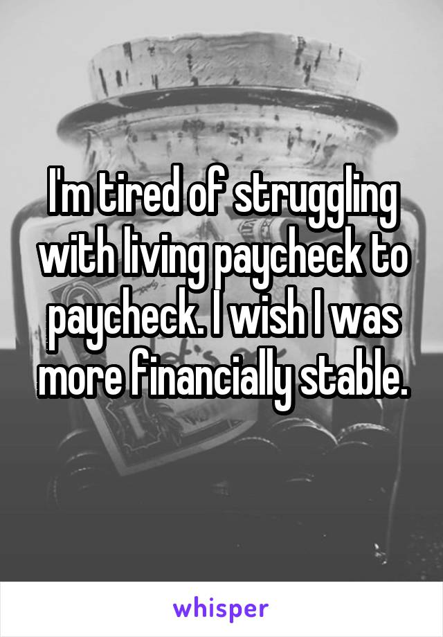 I'm tired of struggling with living paycheck to paycheck. I wish I was more financially stable.