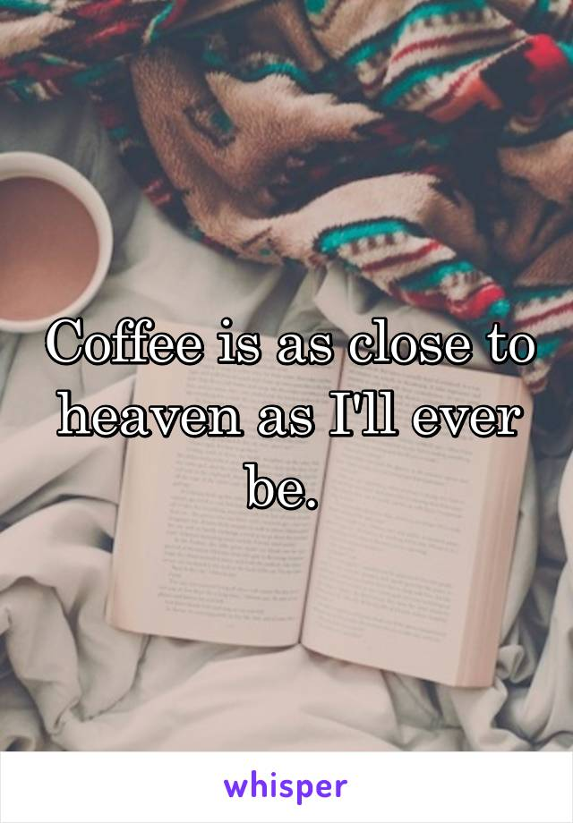 Coffee is as close to heaven as I'll ever be.